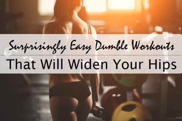 Surprisingly Easy Dumbbell Workouts That Will Widen Your Hips
