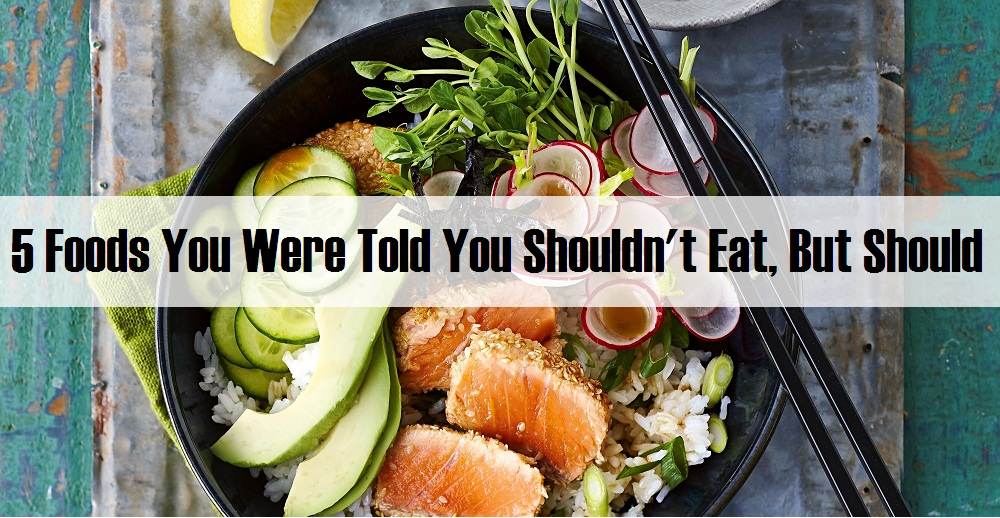 5 Foods You Were Told You Shouldn't Eat, But Should